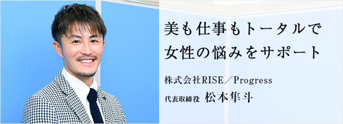美も仕事もトータルで 女性の悩みをサポート 株式会社RISE/Progress 代表取締役 松本隼斗