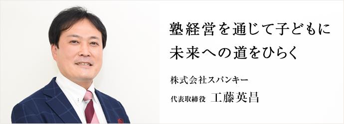 塾経営を通じて子どもに 未来への道をひらく 株式会社スパンキー 代表取締役 工藤英昌