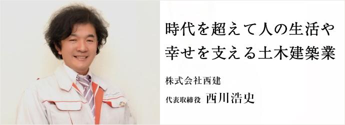 時代を超えて人の生活や 幸せを支える土木建築業 株式会社西建 代表取締役 西川浩史