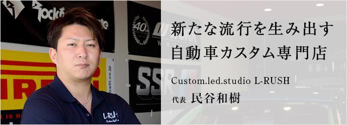 新たな流行を生み出す 自動車カスタム専門店 Custom.led.studio L-RUSH 代表 民谷和樹