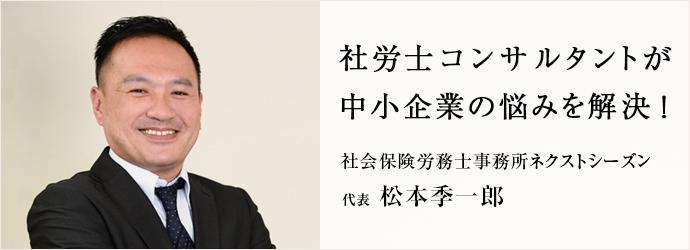 社労士コンサルタントが 中小企業の悩みを解決! 社会保険労務士事務所ネクストシーズン 代表 松本季一郎