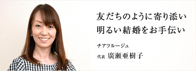 友だちのように寄り添い 明るい結婚をお手伝い チアフルージュ 代表 廣瀬亜樹子