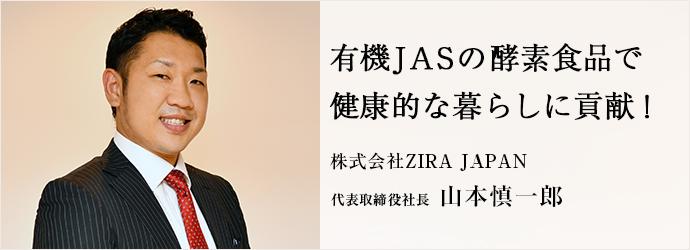 有機JASの酵素食品で 健康的な暮らしに貢献! 株式会社ZIRA JAPAN 代表取締役社長 山本慎一郎