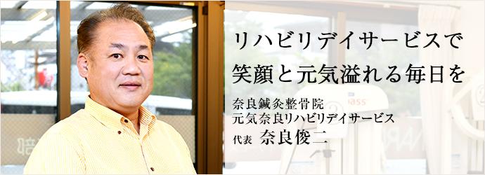 リハビリデイサービスで 笑顔と元気溢れる毎日を 奈良鍼灸整骨院/元気奈良リハビリデイサービス 代表 奈良俊二