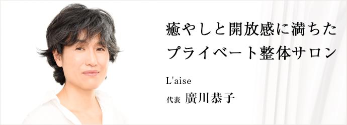 癒やしと開放感に満ちた プライベート整体サロン L'aise 代表 廣川恭子