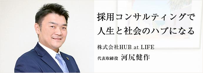 採用コンサルティングで 人生と社会のハブになる 株式会社HUB at LIFE 代表取締役 河尻健作