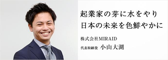 起業家の芽に水をやり 日本の未来を色鮮やかに 株式会社MIRAID 代表取締役 小山大湖