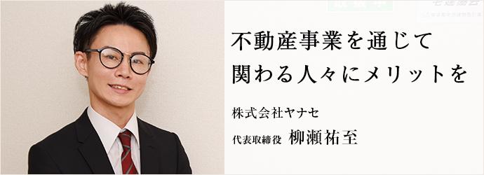 不動産事業を通じて 関わる人々にメリットを 株式会社ヤナセ 代表取締役 柳瀬祐至
