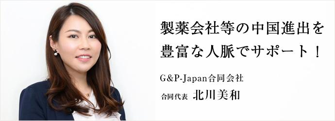 製薬会社等の中国進出を 豊富な人脈でサポート! G&P-Japan合同会社 合同代表 北川美和