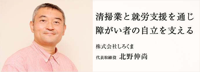 清掃業と就労支援を通じ 障がい者の自立を支える 株式会社しろくま 代表取締役 北野伸尚