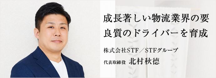 成長著しい物流業界の要 良質のドライバーを育成 株式会社STF/STFグループ 代表取締役 北村秋德