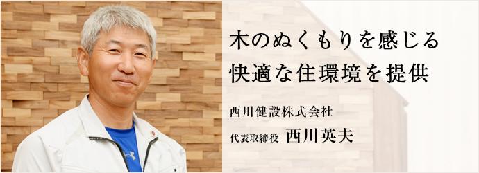 木のぬくもりを感じる 快適な住環境を提供 西川健設株式会社 代表取締役 西川英夫