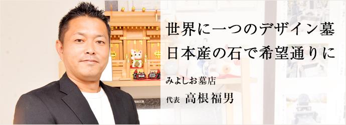 世界に一つのデザイン墓 日本産の石で希望通りに みよしお墓店 代表 高根福男
