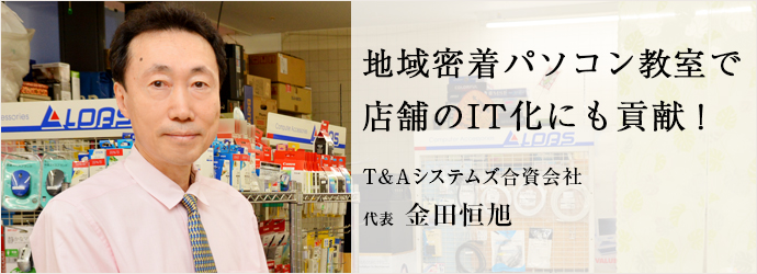 地域密着パソコン教室で 店舗のIT化にも貢献! T&Aシステムズ合資会社 代表 金田恒旭