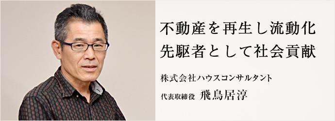 不動産を再生し流動化 先駆者として社会貢献 株式会社ハウスコンサルタント 代表取締役 飛鳥居淳