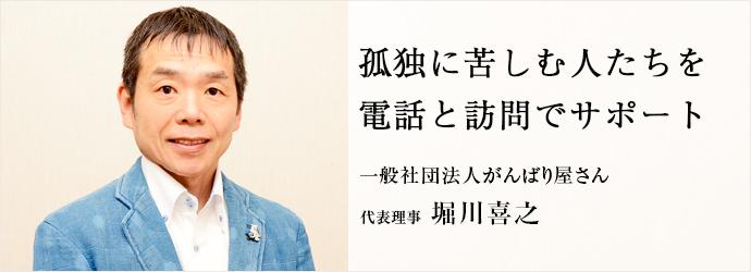 孤独に苦しむ人たちを 電話と訪問でサポート 一般社団法人がんばり屋さん 代表理事 堀川喜之