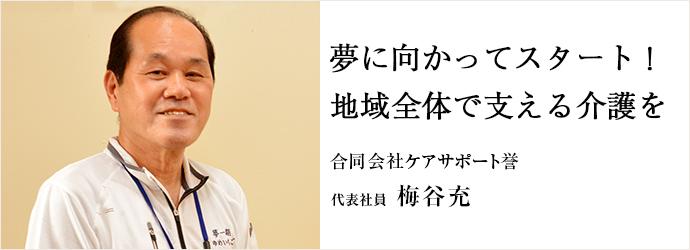 夢に向かってスタート! 地域全体で支える介護を 合同会社ケアサポート誉 代表社員 梅谷充