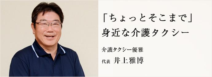 「ちょっとそこまで」 身近な介護タクシー 介護タクシー優雅 代表 井上雅博