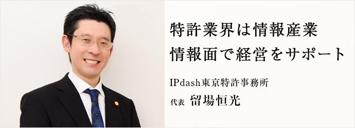 特許業界は情報産業 情報面で経営をサポート IPdash東京特許事務所 代表 留場恒光