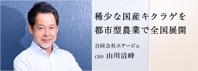 稀少な国産キクラゲを 都市型農業で全国展開 合同会社エアージュ CEO 山川清峰