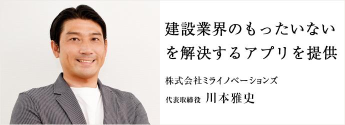 建設業界のもったいない を解決するアプリを提供 株式会社ミライノベーションズ 代表取締役 川本雅史