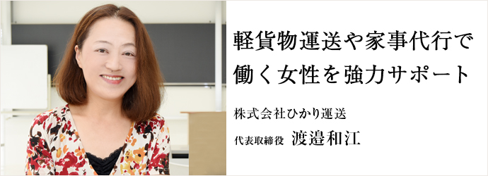 軽貨物運送や家事代行で 働く女性を強力サポート 株式会社ひかり運送 代表取締役 渡邉和江