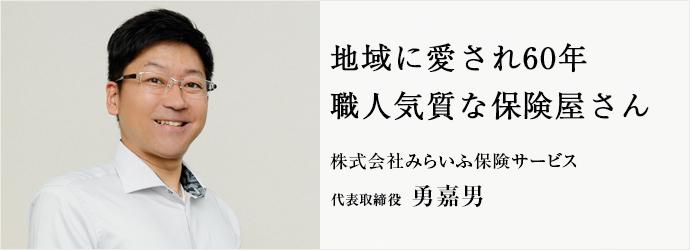 地域に愛され60年 職人気質な保険屋さん 株式会社みらいふ保険サービス 代表取締役 勇嘉男