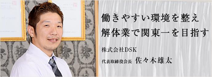 働きやすい環境を整え 解体業で関東一を目指す 株式会社DSK 代表取締役会長 佐々木雄太