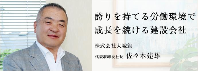 誇りを持てる労働環境で 成長を続ける建設会社 株式会社大城組 代表取締役社長 佐々木建雄