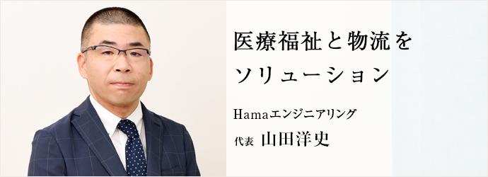 医療福祉と物流を ソリューション Hamaエンジニアリング 代表 山田洋史