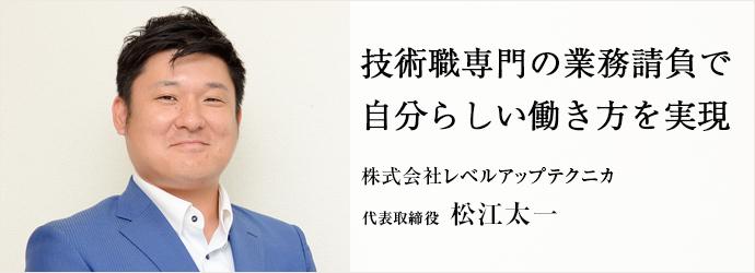 技術職専門の業務請負で 自分らしい働き方を実現 株式会社レベルアップテクニカ 代表取締役 松江太一