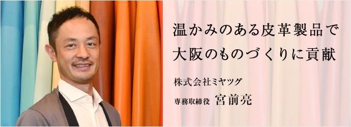 温かみのある皮革製品で 大阪のものづくりに貢献 株式会社ミヤツグ 専務取締役 宮前亮