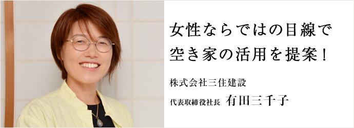 女性ならではの目線で 空き家の活用を提案! 株式会社三住建設 代表取締役社長 有田三千子