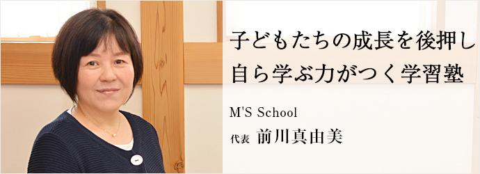 子どもたちの成長を後押し 自ら学ぶ力がつく学習塾 M'S School 代表 前川真由美