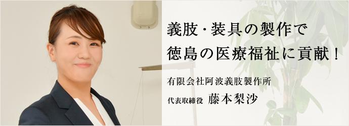 義肢・装具の製作で 徳島の医療福祉に貢献! 有限会社阿波義肢製作所 代表取締役 藤本梨沙