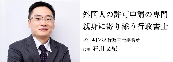 外国人の許可申請の専門 親身に寄り添う行政書士 ゴールドパス行政書士事務所 代表 石川文紀