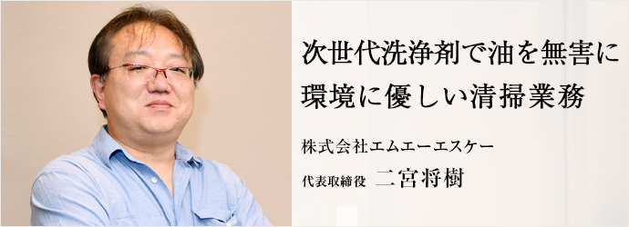 次世代洗浄剤で油を無害に 環境に優しい清掃業務 株式会社エムエーエスケー 代表取締役 二宮将樹