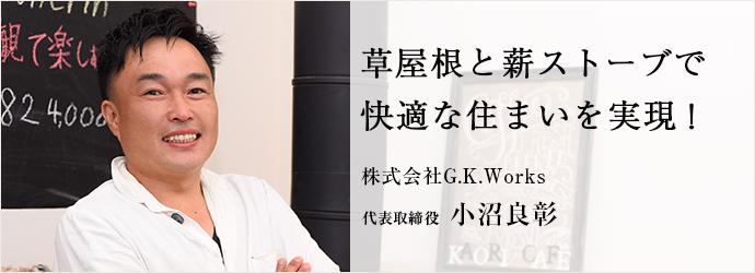 草屋根と薪ストーブで 快適な住まいを実現! 株式会社G.K.Works 代表取締役 小沼良彰