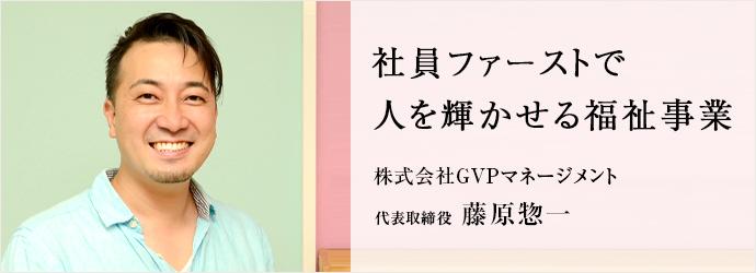 社員ファーストで 人を輝かせる福祉事業 株式会社GVPマネージメント 代表取締役 藤原惣一