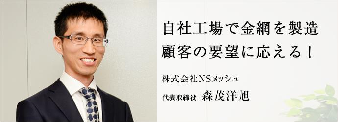 自社工場で金網を製造 顧客の要望に応える! 株式会社NSメッシュ 代表取締役 森茂洋旭