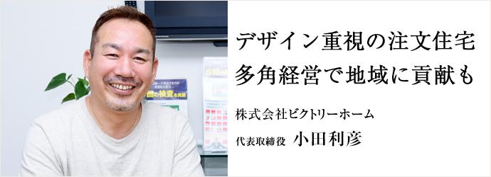 デザイン重視の注文住宅 多角経営で地域に貢献も 株式会社ビクトリーホーム 代表取締役 小田利彦