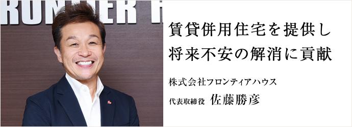 賃貸併用住宅を提供し 将来不安の解消に貢献 株式会社フロンティアハウス 代表取締役 佐藤勝彦