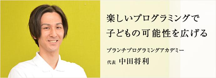 楽しいプログラミングで 子どもの可能性を広げる ブランチプログラミングアカデミー 代表 中田将利