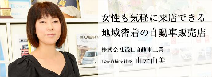 女性も気軽に来店できる 地域密着の自動車販売店 株式会社浅田自動車工業 代表取締役社長 山元由美