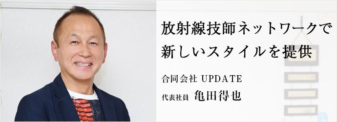 放射線技師ネットワークで 新しいスタイルを提供 合同会社 UPDATE 代表社員 亀田得也