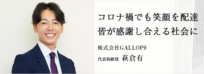 コロナ禍でも笑顔を配達 皆が感謝し合える社会に 株式会社GALLOP9 代表取締役 萩倉有