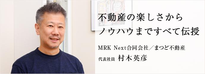 不動産の楽しさから ノウハウまですべて伝授 MRK Next合同会社/まつど不動産 代表社員 村木英彦