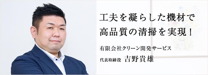 工夫を凝らした機材で 高品質の清掃を実現! 有限会社クリーン開発サービス 代表取締役 吉野貴雄