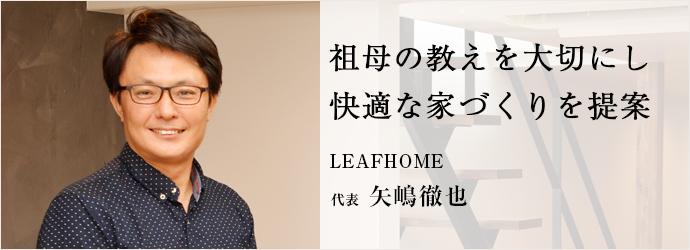 祖母の教えを大切にし 快適な家づくりを提案 LEAFHOME 代表 矢嶋徹也