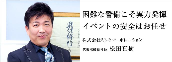困難な警備こそ実力発揮 イベントの安全はお任せ 株式会社ミトモコーポレーション 代表取締役社長 松田真樹